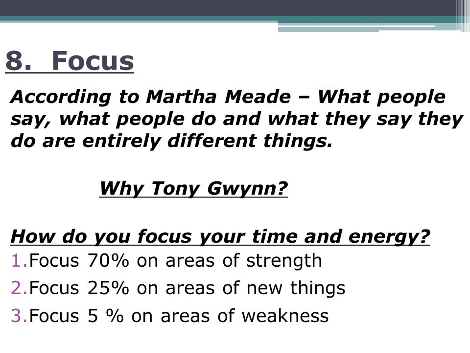 8. Focus According to Martha Meade – What people say, what people do and what they say they do are entirely different things. Why Tony Gwynn? How do y