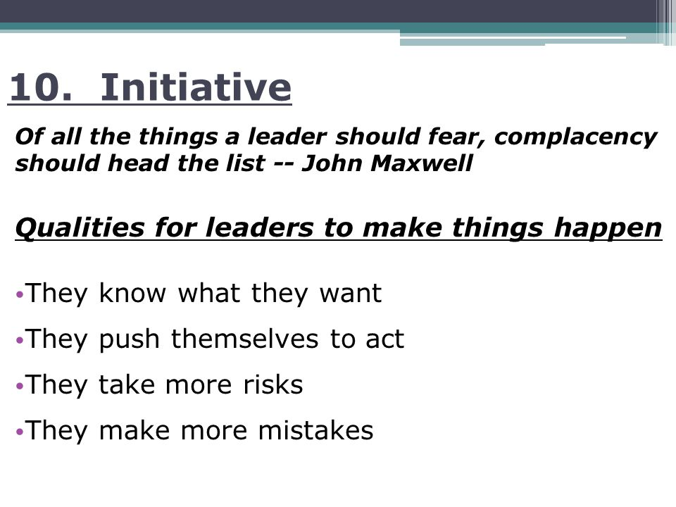 10. Initiative Of all the things a leader should fear, complacency should head the list -- John Maxwell Qualities for leaders to make things happen Th