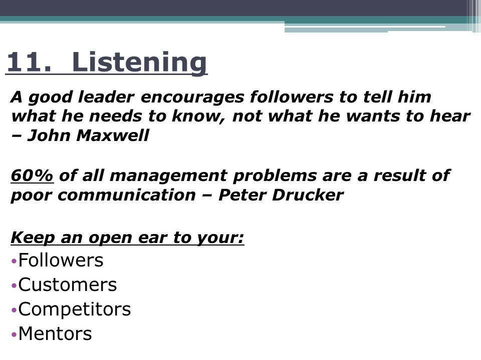 11. Listening A good leader encourages followers to tell him what he needs to know, not what he wants to hear – John Maxwell 60% of all management pro