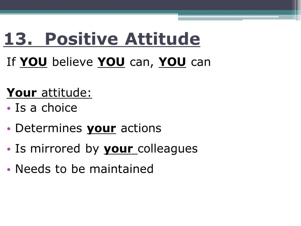 13. Positive Attitude If YOU believe YOU can, YOU can Your attitude: Is a choice Determines your actions Is mirrored by your colleagues Needs to be ma