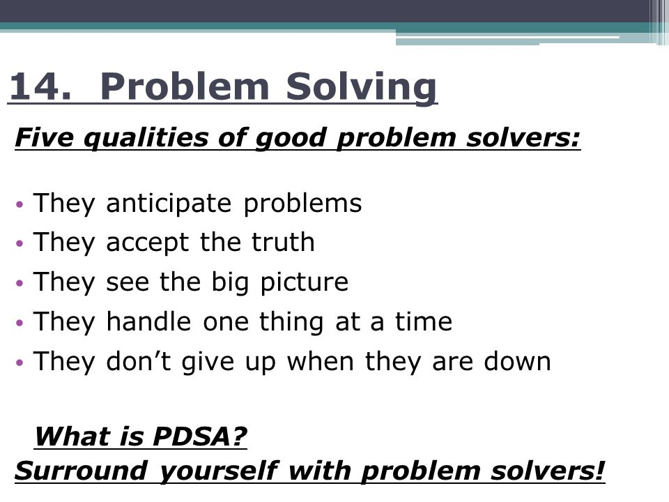 14. Problem Solving Five qualities of good problem solvers: They anticipate problems They accept the truth They see the big picture They handle one th