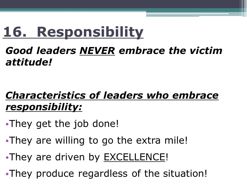 16. Responsibility Good leaders NEVER embrace the victim attitude.