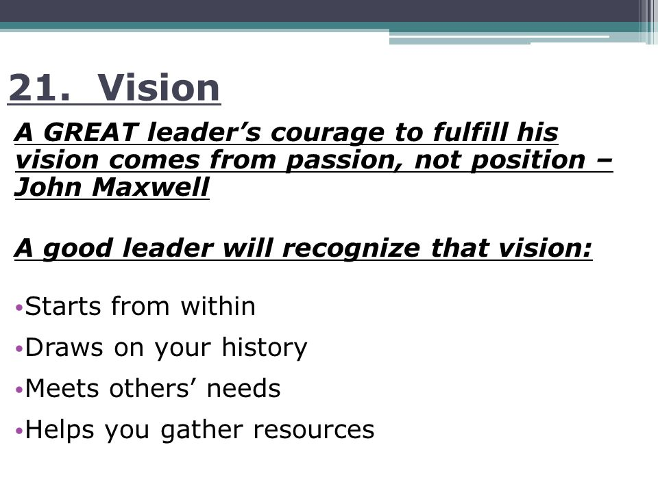 21. Vision A GREAT leader's courage to fulfill his vision comes from passion, not position – John Maxwell A good leader will recognize that vision: St