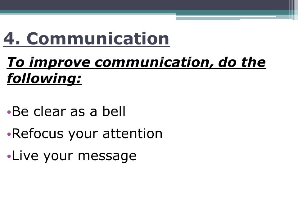 4. Communication To improve communication, do the following: Be clear as a bell Refocus your attention Live your message