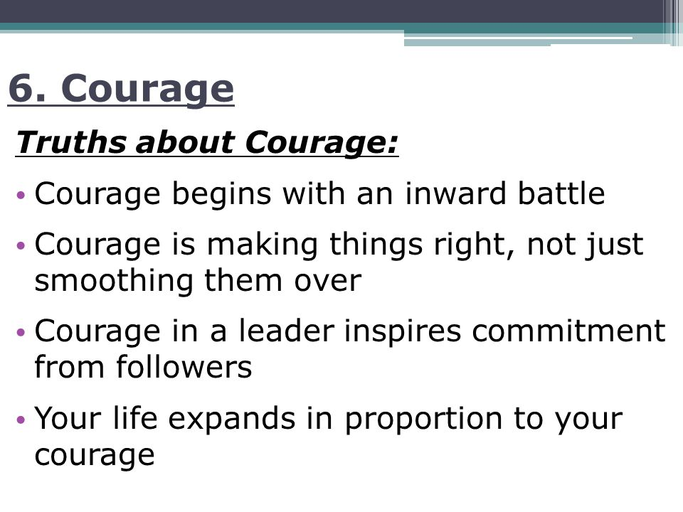 6. Courage Truths about Courage: Courage begins with an inward battle Courage is making things right, not just smoothing them over Courage in a leader