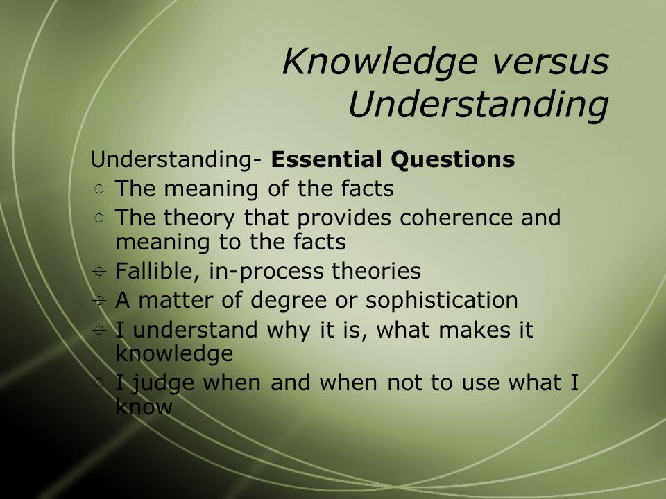 Knowledge versus Understanding Understanding- Essential Questions  The meaning of the facts  The theory that provides coherence and meaning to the facts  Fallible, in-process theories  A matter of degree or sophistication  I understand why it is, what makes it knowledge  I judge when and when not to use what I know