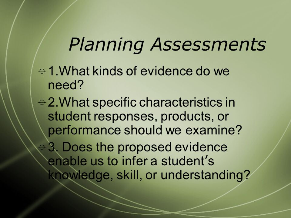 Planning Assessments  1.What kinds of evidence do we need.