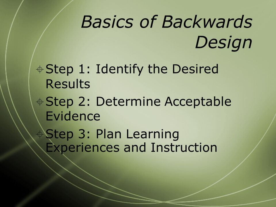 Basics of Backwards Design  Step 1: Identify the Desired Results  Step 2: Determine Acceptable Evidence  Step 3: Plan Learning Experiences and Instruction
