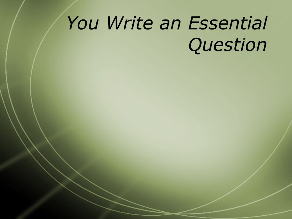 You Write an Essential Question