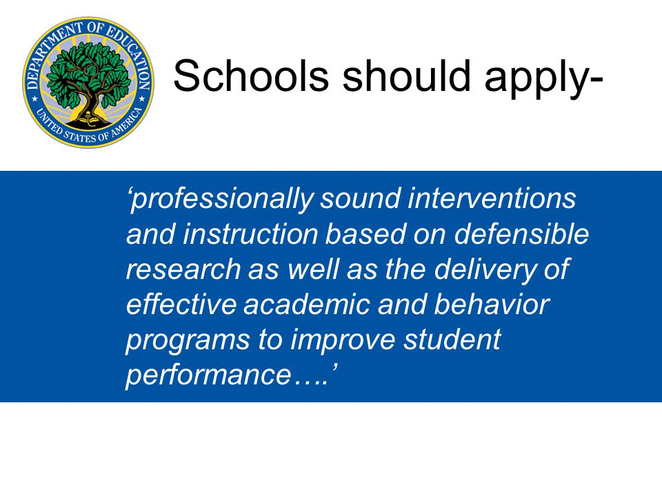 'professionally sound interventions and instruction based on defensible research as well as the delivery of effective academic and behavior programs to improve student performance….' Schools should apply-