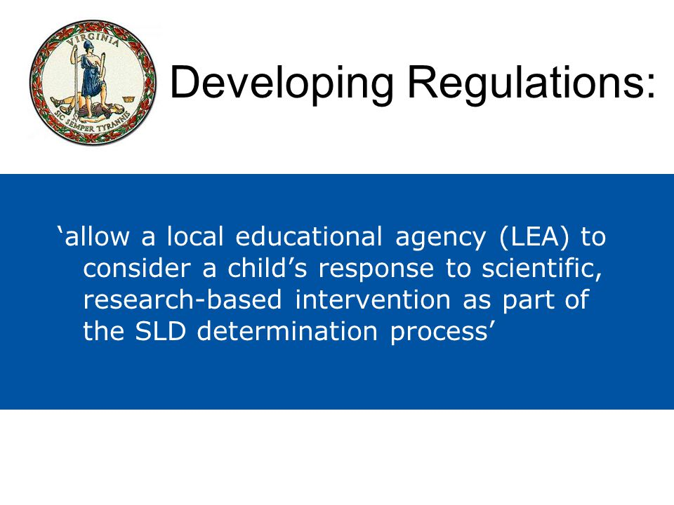 'allow a local educational agency (LEA) to consider a child's response to scientific, research-based intervention as part of the SLD determination process' Developing Regulations: