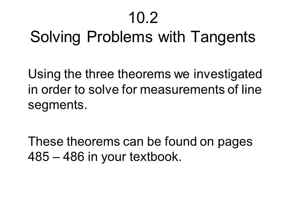 10.2 Solving Problems with Tangents Using the three theorems we investigated in order to solve for measurements of line segments.
