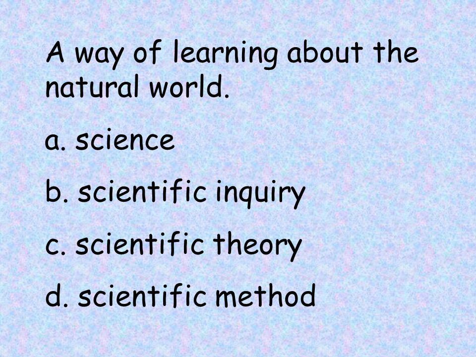 A way of learning about the natural world. a. science b.