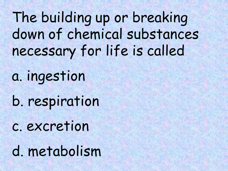 The building up or breaking down of chemical substances necessary for life is called a.