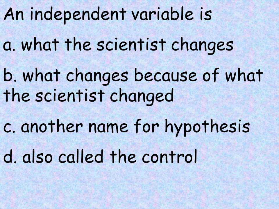 An independent variable is a. what the scientist changes b.