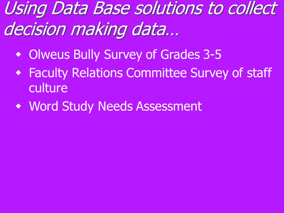Using Data Base solutions to collect decision making data…  Olweus Bully Survey of Grades 3-5  Faculty Relations Committee Survey of staff culture  Word Study Needs Assessment