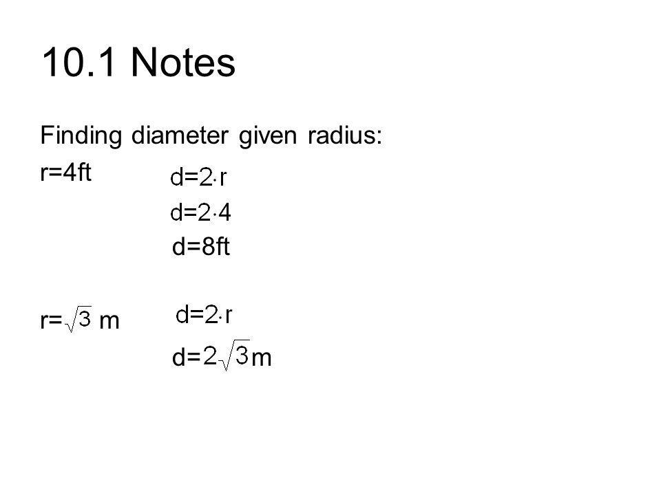 10.1 Notes Finding diameter given radius: r=4ft d=8ft r= m d= m