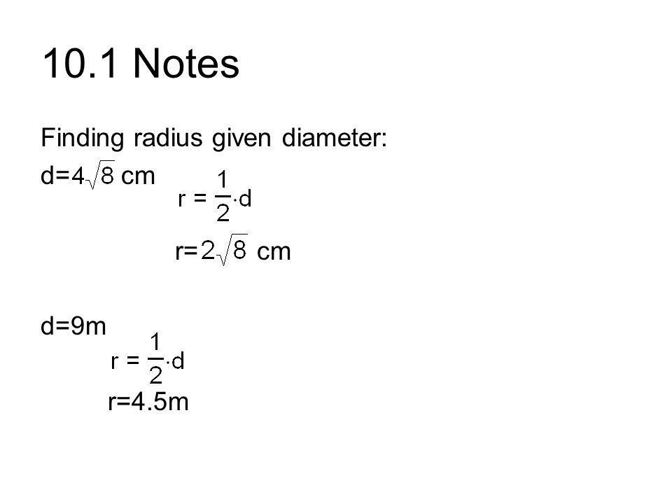 10.1 Notes Finding radius given diameter: d= cm r= cm d=9m r=4.5m