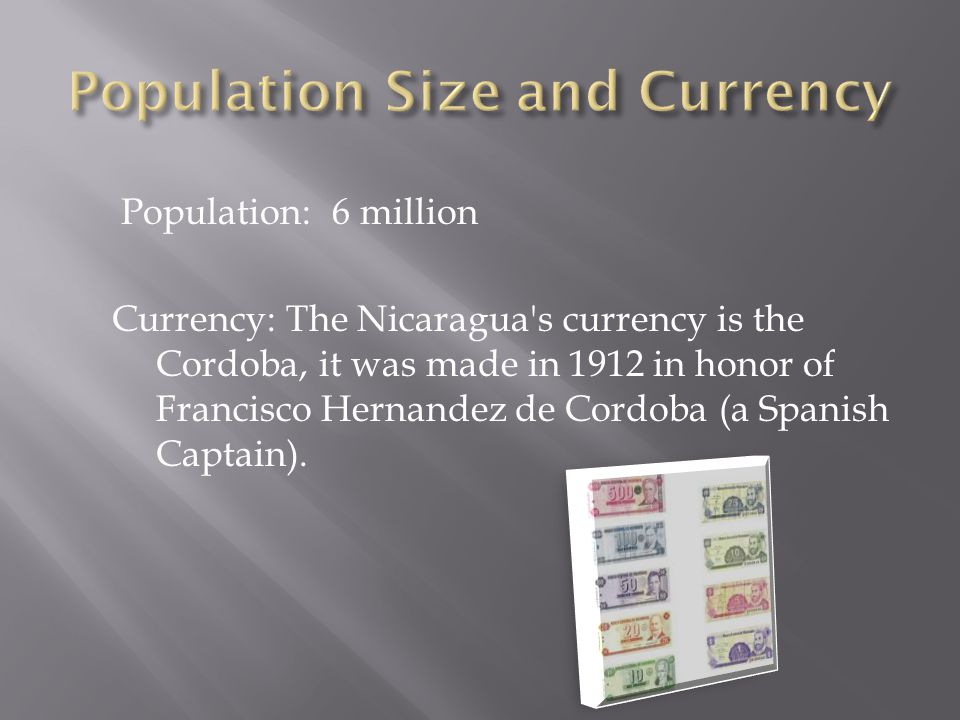 Population: 6 million Currency: The Nicaragua s currency is the Cordoba, it was made in 1912 in honor of Francisco Hernandez de Cordoba (a Spanish Captain).