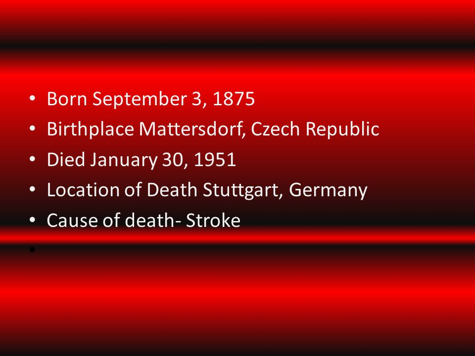 Born September 3, 1875 Birthplace Mattersdorf, Czech Republic Died January 30, 1951 Location of Death Stuttgart, Germany Cause of death- Stroke
