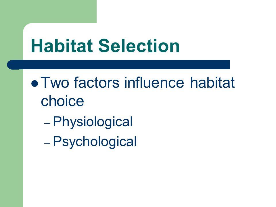 Habitat Selection Two factors influence habitat choice – Physiological – Psychological