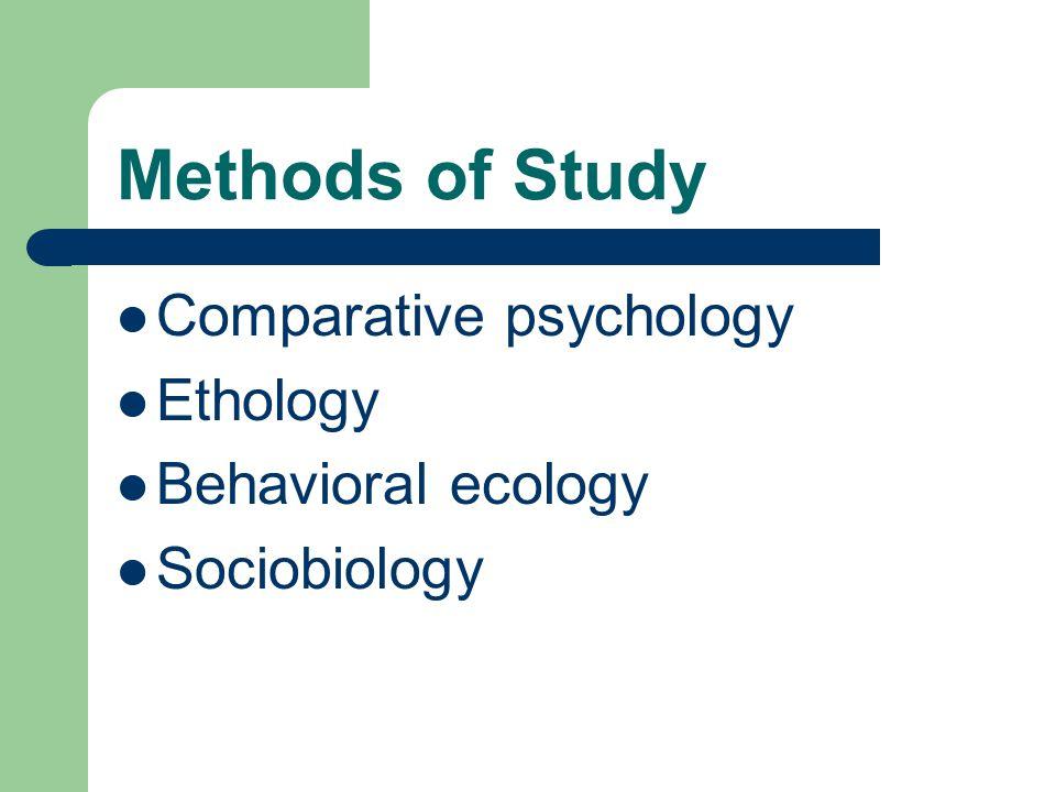 Methods of Study Comparative psychology Ethology Behavioral ecology Sociobiology