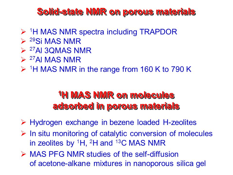 Solid-state NMR on porous materials  1 H MAS NMR spectra including TRAPDOR  29 Si MAS NMR  27 Al 3QMAS NMR  27 Al MAS NMR  1 H MAS NMR in the range from 160 K to 790 K 1 H MAS NMR on molecules adsorbed in porous materials  Hydrogen exchange in bezene loaded H-zeolites  In situ monitoring of catalytic conversion of molecules in zeolites by 1 H, 2 H and 13 C MAS NMR  MAS PFG NMR studies of the self-diffusion of acetone-alkane mixtures in nanoporous silica gel