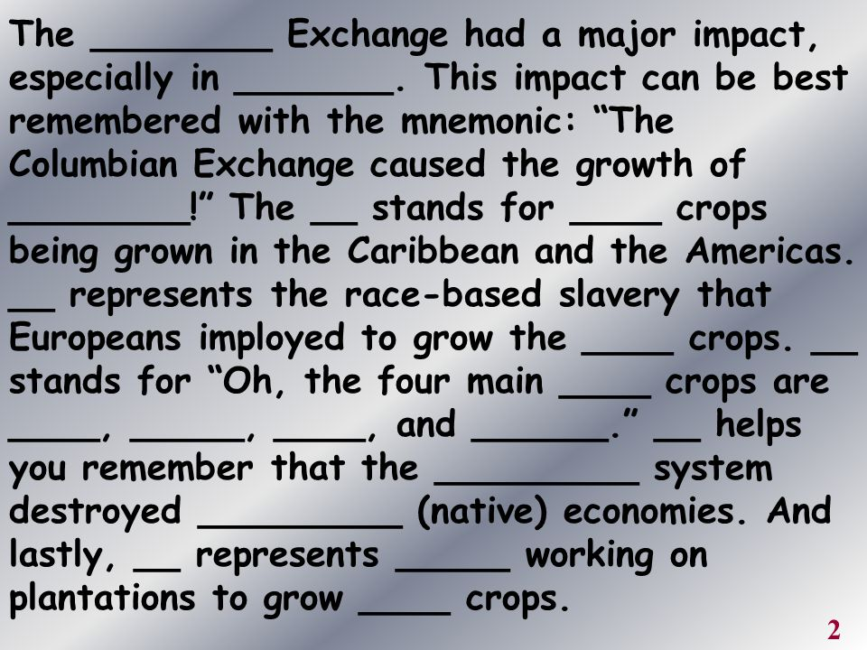 """The ________ Exchange had a major impact, especially in _______. This impact can be best remembered with the mnemonic: """"The Columbian Exchange caused"""