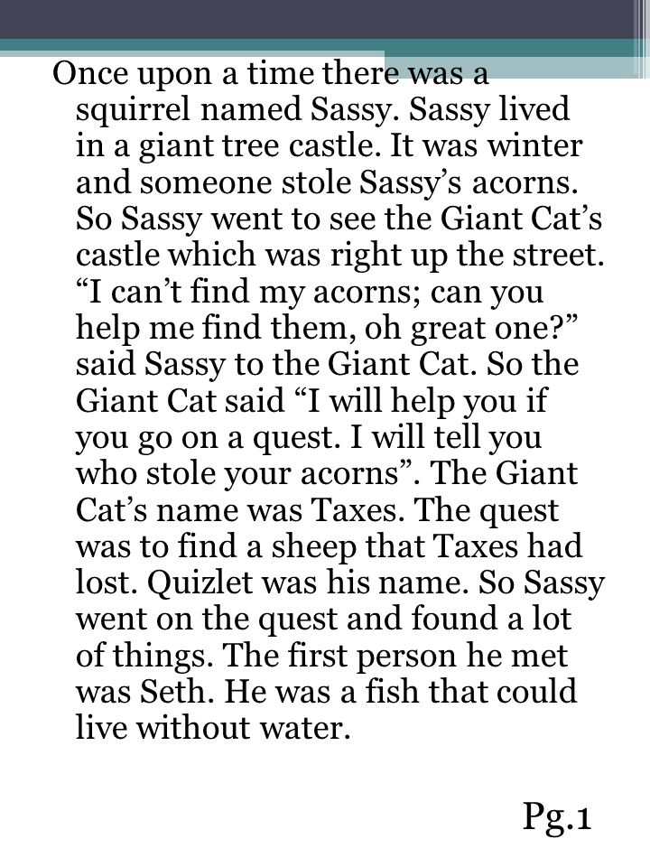 Once upon a time there was a squirrel named Sassy. Sassy lived in a giant tree castle. It was winter and someone stole Sassy's acorns. So Sassy went t