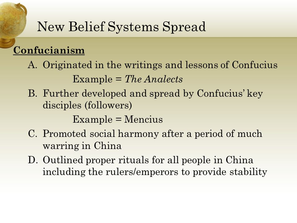 New Belief Systems Spread Confucianism A.Originated in the writings and lessons of Confucius Example = The Analects B.Further developed and spread by Confucius' key disciples (followers) Example = Mencius C.Promoted social harmony after a period of much warring in China D.Outlined proper rituals for all people in China including the rulers/emperors to provide stability