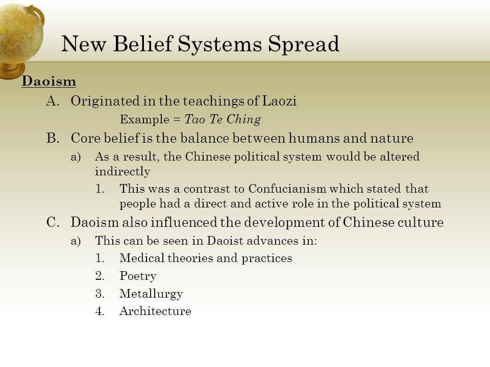 New Belief Systems Spread Daoism A.Originated in the teachings of Laozi Example = Tao Te Ching B.Core belief is the balance between humans and nature a)As a result, the Chinese political system would be altered indirectly 1.This was a contrast to Confucianism which stated that people had a direct and active role in the political system C.Daoism also influenced the development of Chinese culture a)This can be seen in Daoist advances in: 1.Medical theories and practices 2.Poetry 3.Metallurgy 4.Architecture
