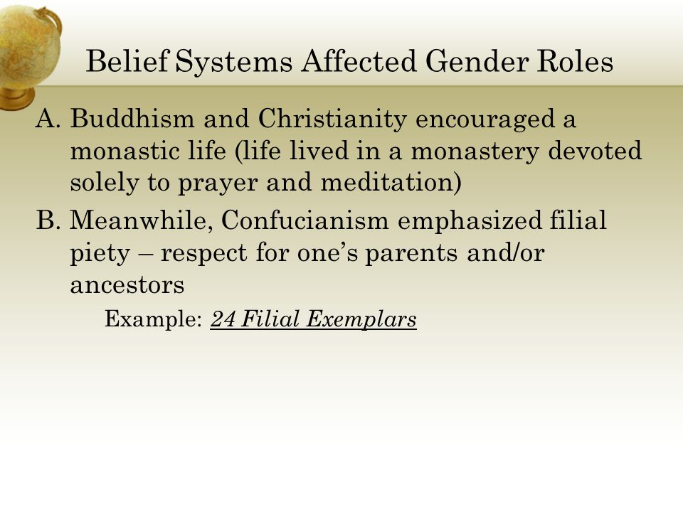 Belief Systems Affected Gender Roles A.Buddhism and Christianity encouraged a monastic life (life lived in a monastery devoted solely to prayer and meditation) B.Meanwhile, Confucianism emphasized filial piety – respect for one's parents and/or ancestors Example: 24 Filial Exemplars