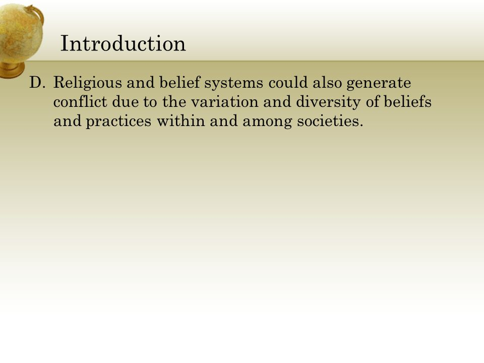 Introduction D.Religious and belief systems could also generate conflict due to the variation and diversity of beliefs and practices within and among societies.