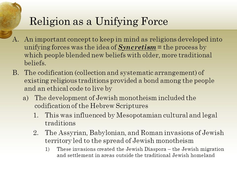 Religion as a Unifying Force A.An important concept to keep in mind as religions developed into unifying forces was the idea of Syncretism = the process by which people blended new beliefs with older, more traditional beliefs.
