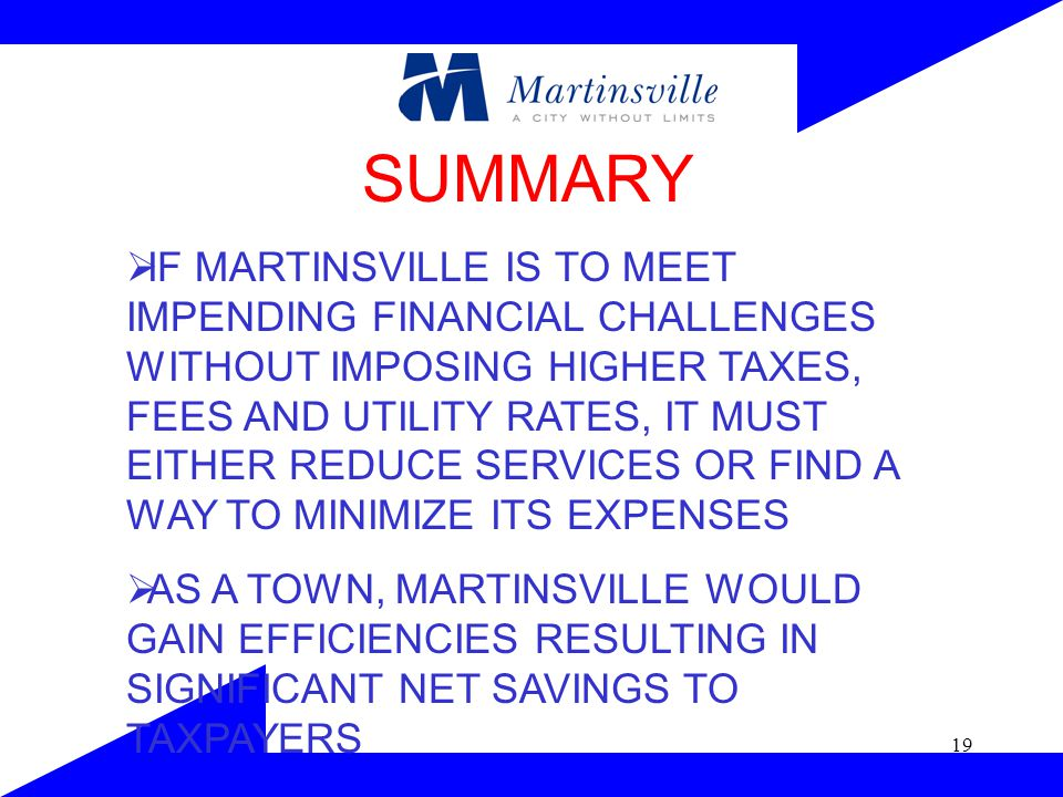 19 SUMMARY  IF MARTINSVILLE IS TO MEET IMPENDING FINANCIAL CHALLENGES WITHOUT IMPOSING HIGHER TAXES, FEES AND UTILITY RATES, IT MUST EITHER REDUCE SERVICES OR FIND A WAY TO MINIMIZE ITS EXPENSES  AS A TOWN, MARTINSVILLE WOULD GAIN EFFICIENCIES RESULTING IN SIGNIFICANT NET SAVINGS TO TAXPAYERS
