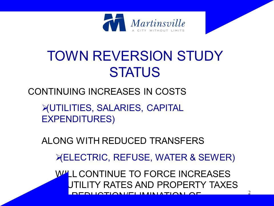 2 TOWN REVERSION STUDY STATUS CONTINUING INCREASES IN COSTS  (UTILITIES, SALARIES, CAPITAL EXPENDITURES) ALONG WITH REDUCED TRANSFERS  (ELECTRIC, REFUSE, WATER & SEWER) WILL CONTINUE TO FORCE INCREASES IN UTILITY RATES AND PROPERTY TAXES OR REDUCTION/ELIMINATION OF SERVICES