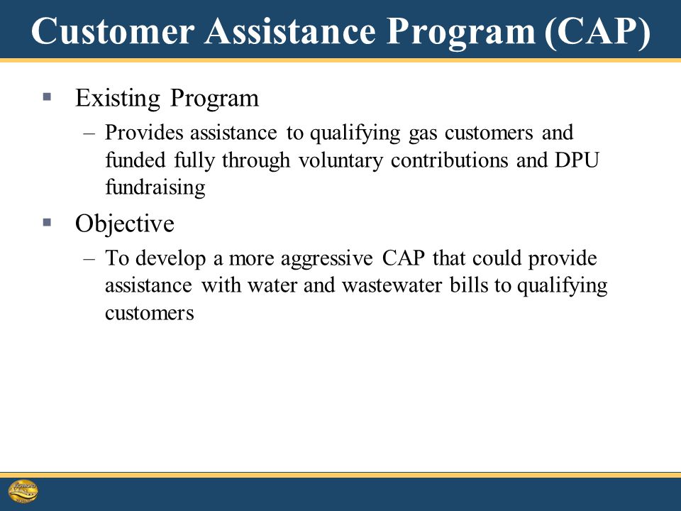 Customer Assistance Program (CAP)  Existing Program –Provides assistance to qualifying gas customers and funded fully through voluntary contributions and DPU fundraising  Objective –To develop a more aggressive CAP that could provide assistance with water and wastewater bills to qualifying customers 17