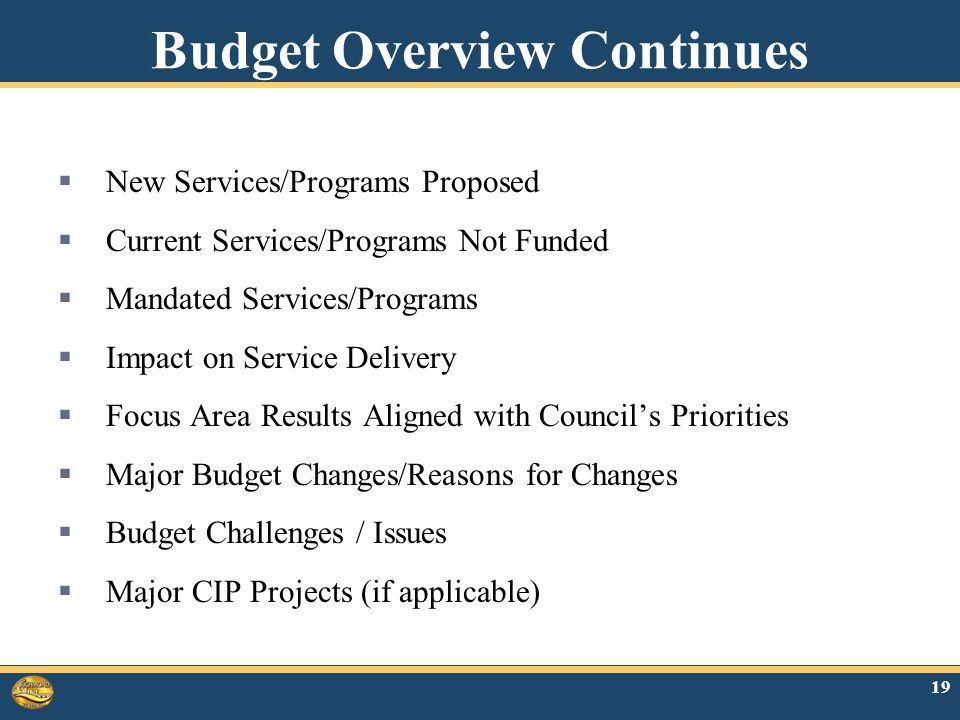 19 Budget Overview Continues  New Services/Programs Proposed  Current Services/Programs Not Funded  Mandated Services/Programs  Impact on Service Delivery  Focus Area Results Aligned with Council's Priorities  Major Budget Changes/Reasons for Changes  Budget Challenges / Issues  Major CIP Projects (if applicable)