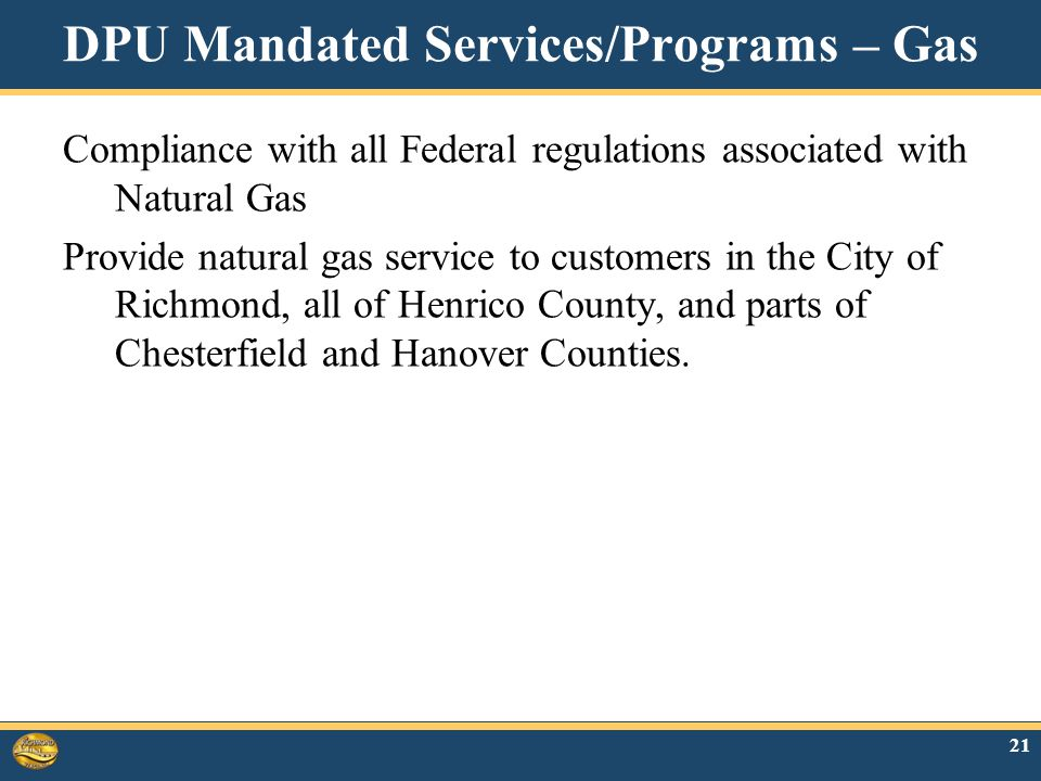 DPU Mandated Services/Programs – Gas Compliance with all Federal regulations associated with Natural Gas Provide natural gas service to customers in the City of Richmond, all of Henrico County, and parts of Chesterfield and Hanover Counties.