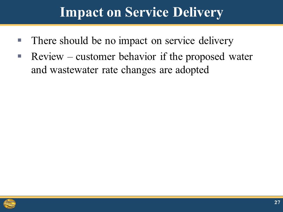 Impact on Service Delivery  There should be no impact on service delivery  Review – customer behavior if the proposed water and wastewater rate changes are adopted 27