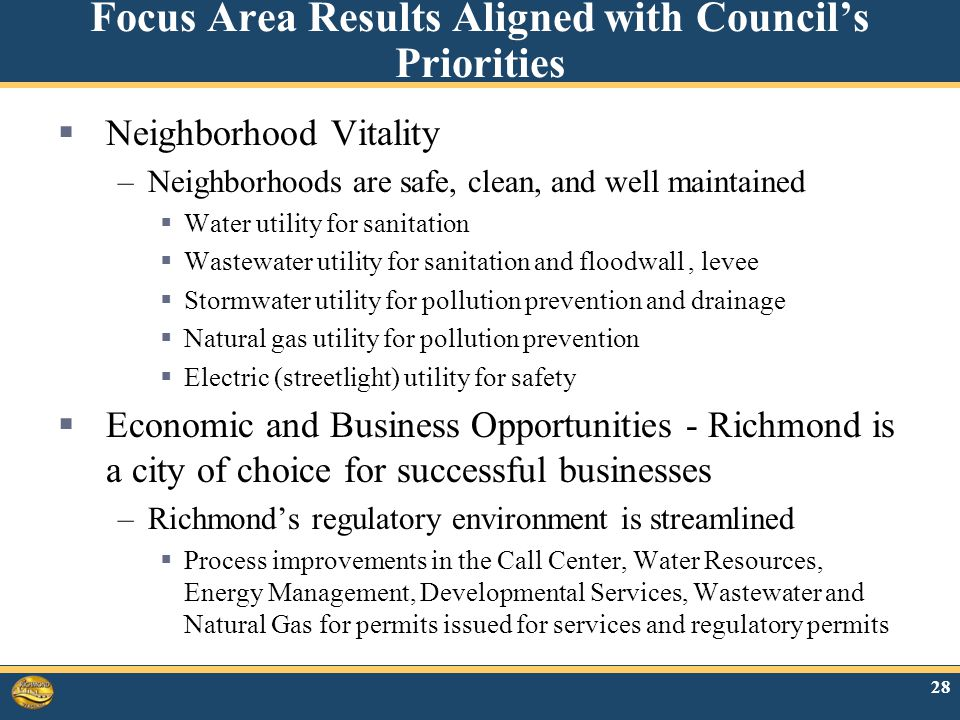Focus Area Results Aligned with Council's Priorities  Neighborhood Vitality –Neighborhoods are safe, clean, and well maintained  Water utility for sanitation  Wastewater utility for sanitation and floodwall, levee  Stormwater utility for pollution prevention and drainage  Natural gas utility for pollution prevention  Electric (streetlight) utility for safety  Economic and Business Opportunities - Richmond is a city of choice for successful businesses –Richmond's regulatory environment is streamlined  Process improvements in the Call Center, Water Resources, Energy Management, Developmental Services, Wastewater and Natural Gas for permits issued for services and regulatory permits 28