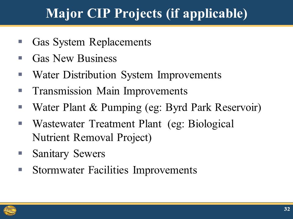 Major CIP Projects (if applicable)  Gas System Replacements  Gas New Business  Water Distribution System Improvements  Transmission Main Improvements  Water Plant & Pumping (eg: Byrd Park Reservoir)  Wastewater Treatment Plant (eg: Biological Nutrient Removal Project)  Sanitary Sewers  Stormwater Facilities Improvements 32