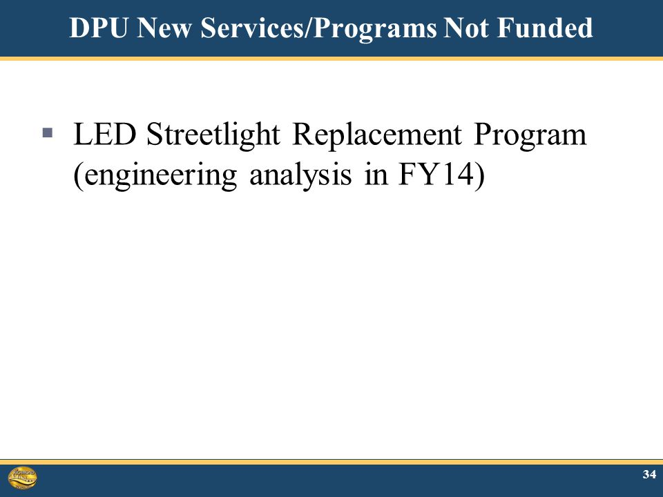 34 DPU New Services/Programs Not Funded  LED Streetlight Replacement Program (engineering analysis in FY14)