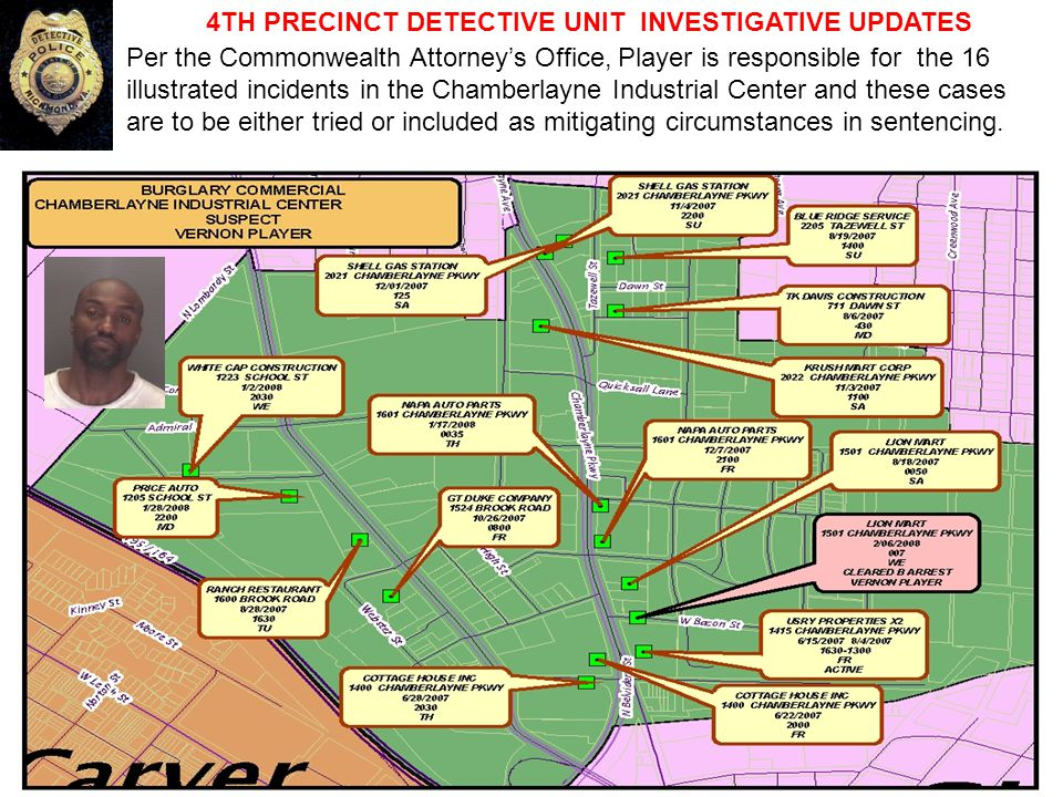 4TH PRECINCT DETECTIVE UNIT INVESTIGATIVE UPDATES Per the Commonwealth Attorney's Office, Player is responsible for the 16 illustrated incidents in the Chamberlayne Industrial Center and these cases are to be either tried or included as mitigating circumstances in sentencing.