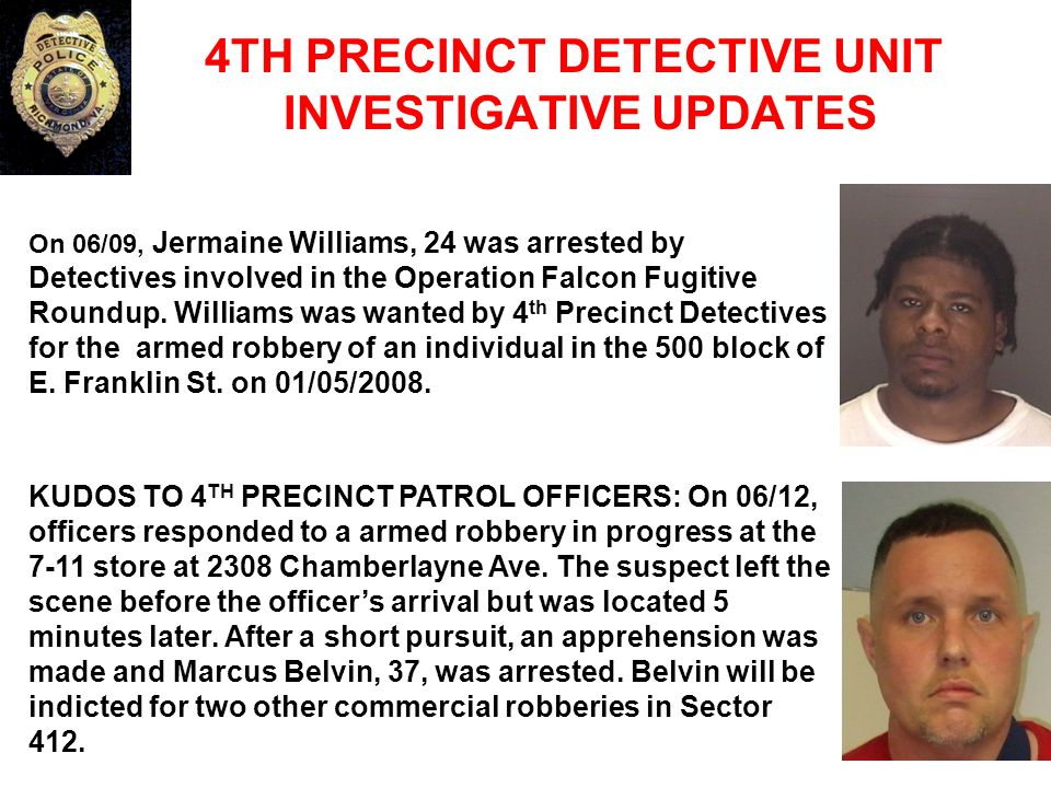 4TH PRECINCT DETECTIVE UNIT INVESTIGATIVE UPDATES On 06/09, Jermaine Williams, 24 was arrested by Detectives involved in the Operation Falcon Fugitive Roundup.