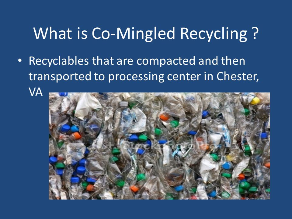 What is Co-Mingled Recycling ? Recyclables that are compacted and then transported to processing center in Chester, VA