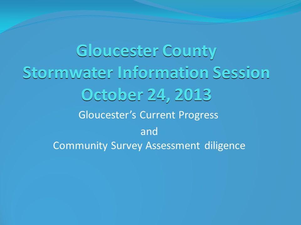 Gloucester County Stormwater Information Session October 24, 2013 Gloucester's Current Progress and Community Survey Assessment diligence