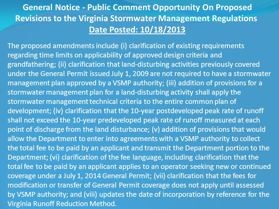 General Notice - Public Comment Opportunity On Proposed Revisions to the Virginia Stormwater Management Regulations Date Posted: 10/18/2013 The proposed amendments include (i) clarification of existing requirements regarding time limits on applicability of approved design criteria and grandfathering; (ii) clarification that land-disturbing activities previously covered under the General Permit issued July 1, 2009 are not required to have a stormwater management plan approved by a VSMP authority; (iii) addition of provisions for a stormwater management plan for a land-disturbing activity shall apply the stormwater management technical criteria to the entire common plan of development; (iv) clarification that the 10-year postdeveloped peak rate of runoff shall not exceed the 10-year predeveloped peak rate of runoff measured at each point of discharge from the land disturbance; (v) addition of provisions that would allow the Department to enter into agreements with a VSMP authority to collect the total fee to be paid by an applicant and transmit the Department portion to the Department; (vi) clarification of the fee language, including clarification that the total fee to be paid by an applicant applies to an operator seeking new or continued coverage under a July 1, 2014 General Permit; (vii) clarification that the fees for modification or transfer of General Permit coverage does not apply until assessed by VSMP authority; and (viii) updates the date of incorporation by reference for the Virginia Runoff Reduction Method.