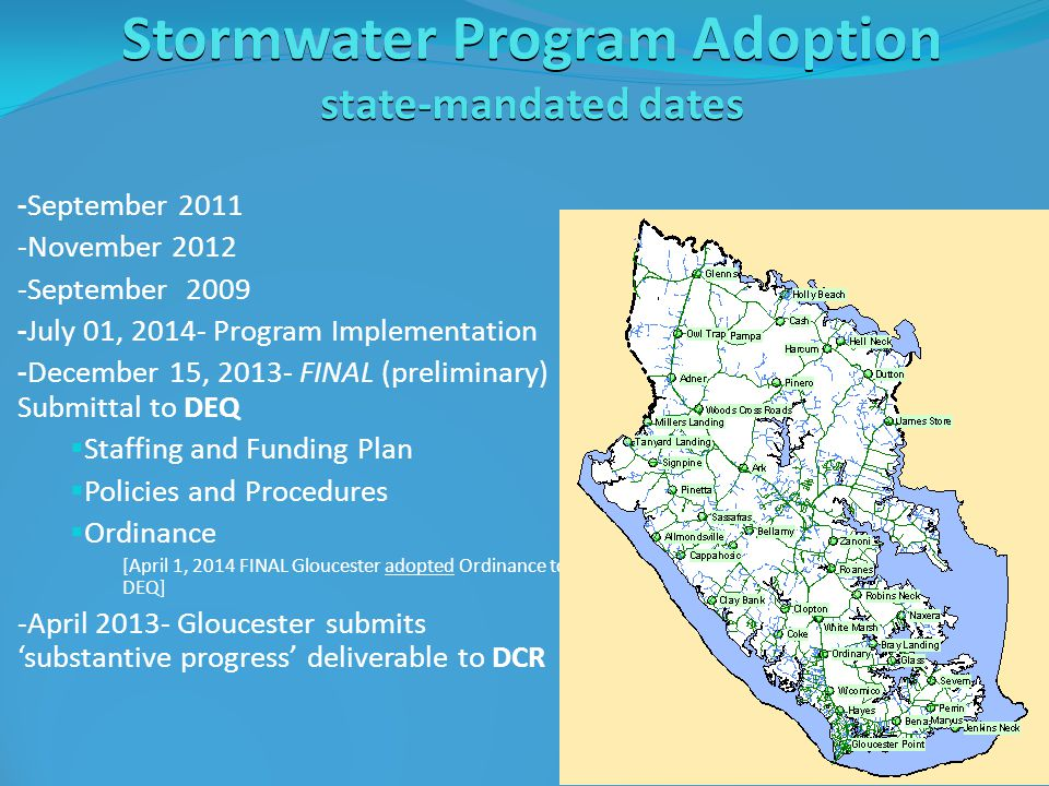 Stormwater Program Adoption state-mandated dates -September 2011 -November 2012 -September 2009 -July 01, 2014- Program Implementation -December 15, 2013- FINAL (preliminary) Submittal to DEQ  Staffing and Funding Plan  Policies and Procedures  Ordinance [April 1, 2014 FINAL Gloucester adopted Ordinance to DEQ] -April 2013- Gloucester submits 'substantive progress' deliverable to DCR
