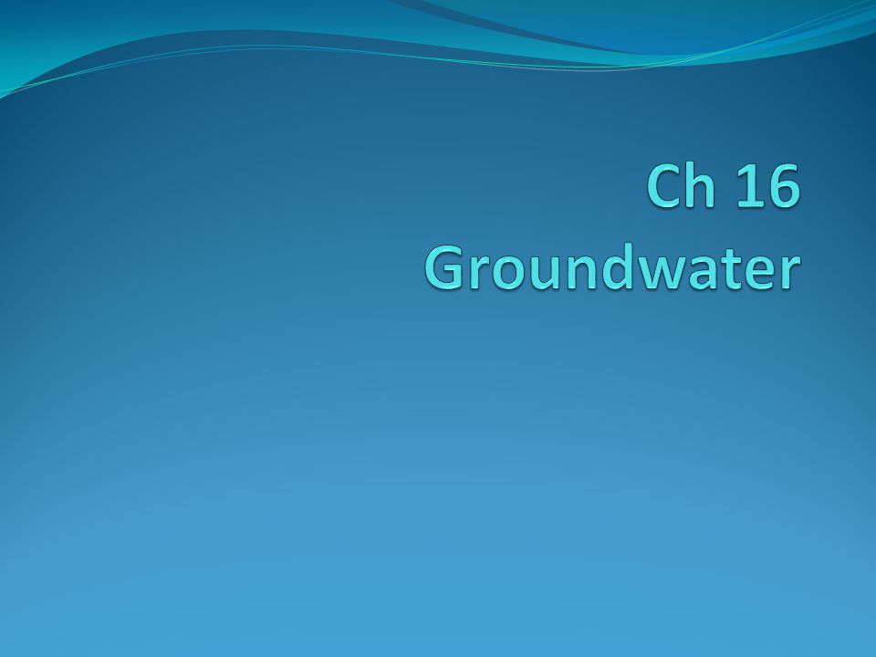Ground water: H 2 O beneath the Earth's surface Aquifer: rock or sediment that stores ground water